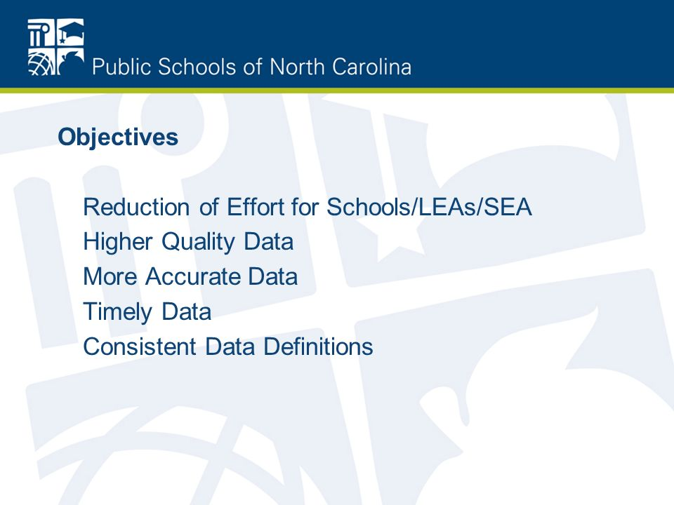 Objectives Reduction of Effort for Schools/LEAs/SEA Higher Quality Data More Accurate Data Timely Data Consistent Data Definitions