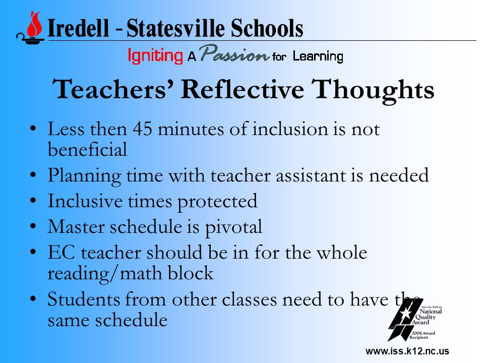 www.iss.k12.nc.us Less then 45 minutes of inclusion is not beneficial Planning time with teacher assistant is needed Inclusive times protected Master schedule is pivotal EC teacher should be in for the whole reading/math block Students from other classes need to have the same schedule Teachers Reflective Thoughts