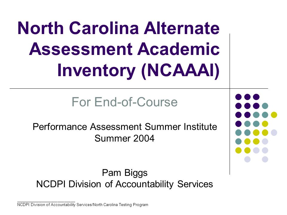 ___________________________ NCDPI Division of Accountability Services/North Carolina Testing Program North Carolina Alternate Assessment Academic Inventory (NCAAAI) For End-of-Course Performance Assessment Summer Institute Summer 2004 Pam Biggs NCDPI Division of Accountability Services