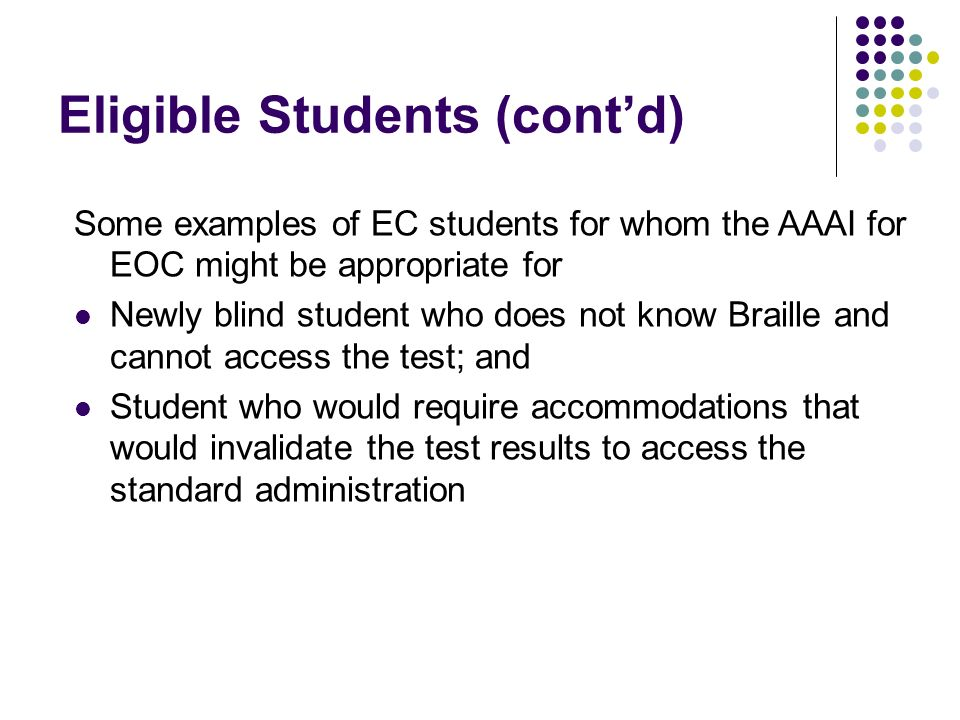 Eligible Students (contd) Some examples of EC students for whom the AAAI for EOC might be appropriate for Newly blind student who does not know Braille and cannot access the test; and Student who would require accommodations that would invalidate the test results to access the standard administration
