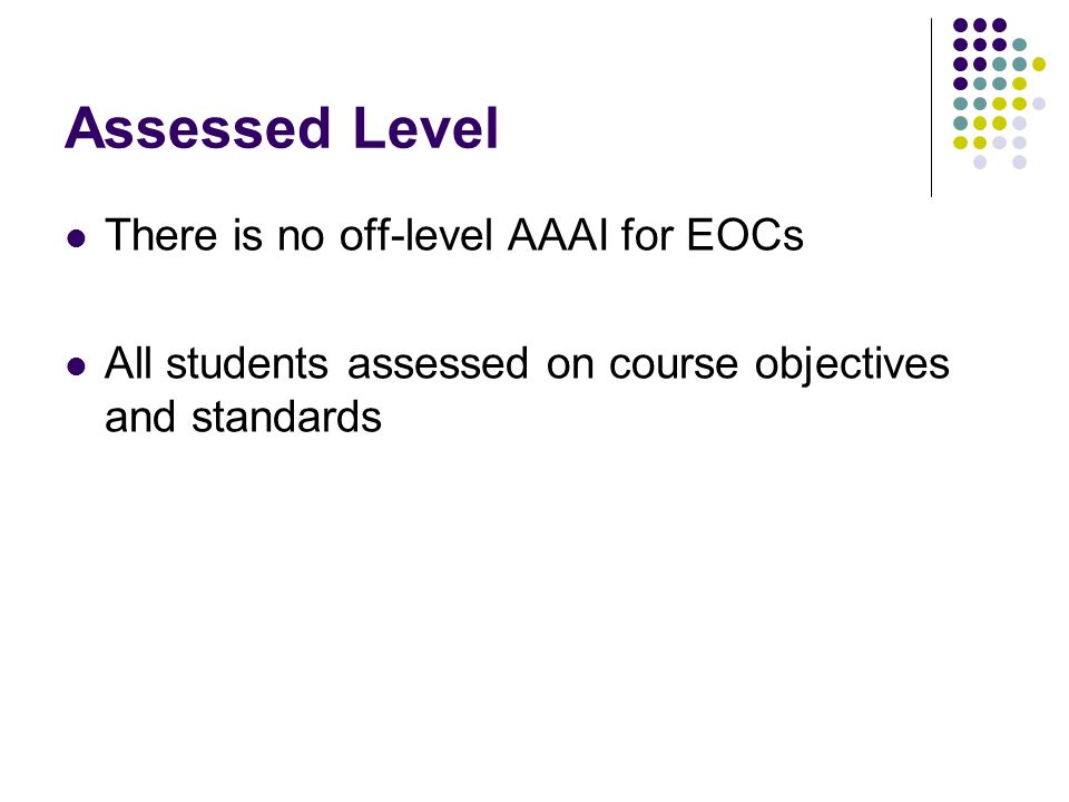 Assessed Level There is no off-level AAAI for EOCs All students assessed on course objectives and standards