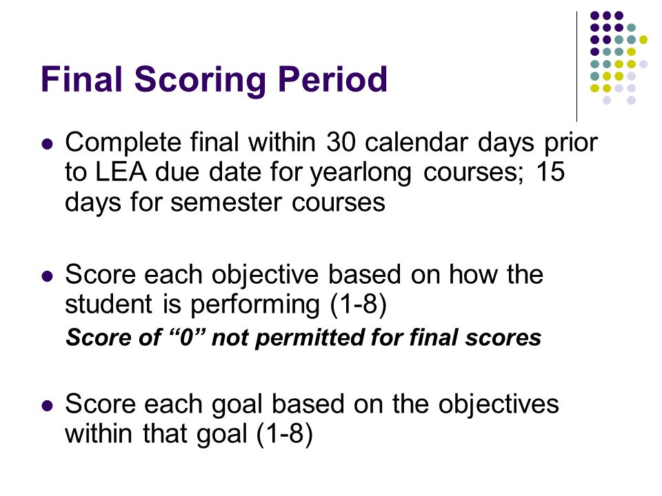 Final Scoring Period Complete final within 30 calendar days prior to LEA due date for yearlong courses; 15 days for semester courses Score each objective based on how the student is performing (1-8) Score of 0 not permitted for final scores Score each goal based on the objectives within that goal (1-8)