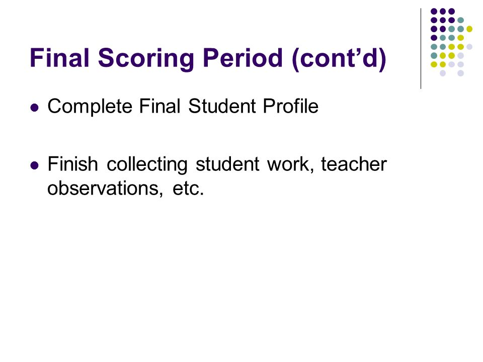 Final Scoring Period (contd) Complete Final Student Profile Finish collecting student work, teacher observations, etc.
