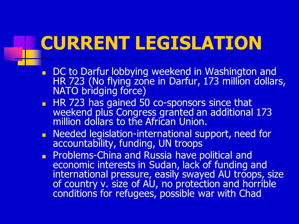 CURRENT LEGISLATION DC to Darfur lobbying weekend in Washington and HR 723 (No flying zone in Darfur, 173 million dollars, NATO bridging force) HR 723 has gained 50 co-sponsors since that weekend plus Congress granted an additional 173 million dollars to the African Union.