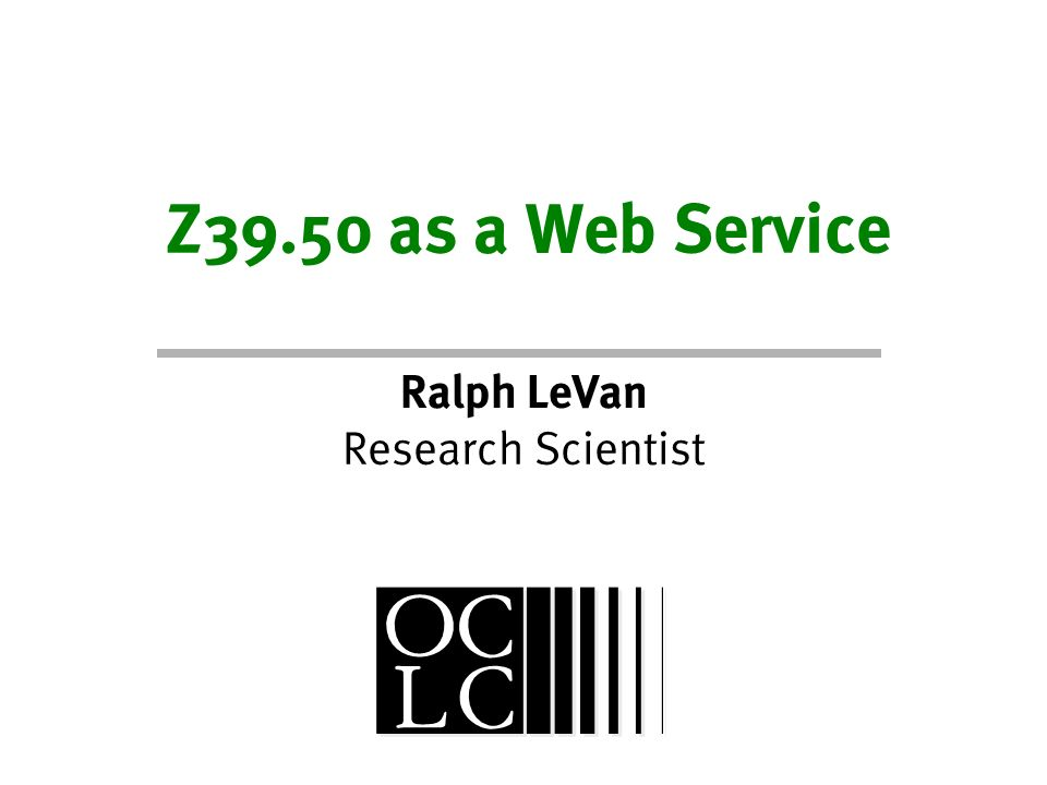 Z39.50 as a Web Service Ralph LeVan Research Scientist