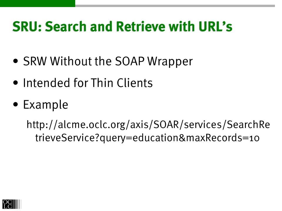 SRU: Search and Retrieve with URLs SRW Without the SOAP Wrapper Intended for Thin Clients Example http://alcme.oclc.org/axis/SOAR/services/SearchRe trieveService query=education&maxRecords=10