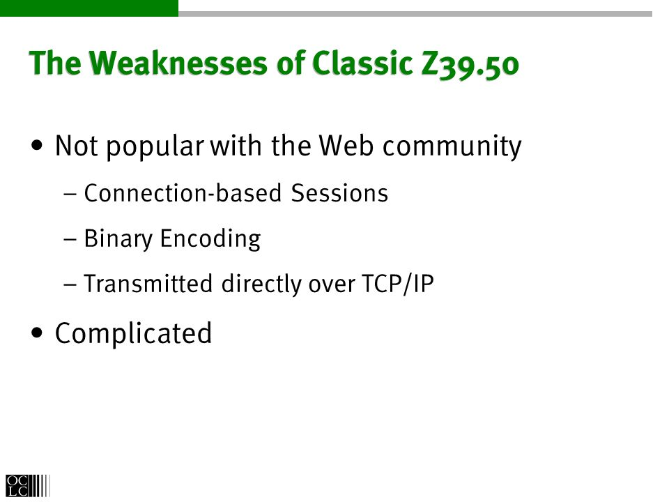 The Weaknesses of Classic Z39.50 Not popular with the Web community – Connection-based Sessions – Binary Encoding – Transmitted directly over TCP/IP Complicated