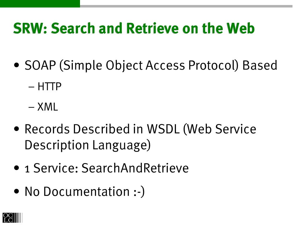 SRW: Search and Retrieve on the Web SOAP (Simple Object Access Protocol) Based – HTTP – XML Records Described in WSDL (Web Service Description Language) 1 Service: SearchAndRetrieve No Documentation :-)