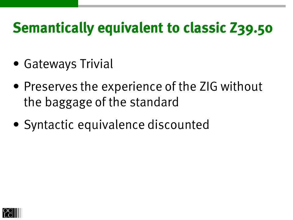 Semantically equivalent to classic Z39.50 Gateways Trivial Preserves the experience of the ZIG without the baggage of the standard Syntactic equivalence discounted