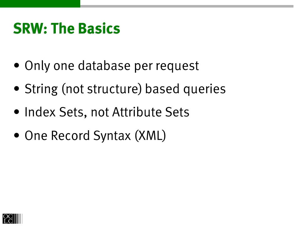 SRW: The Basics Only one database per request String (not structure) based queries Index Sets, not Attribute Sets One Record Syntax (XML)