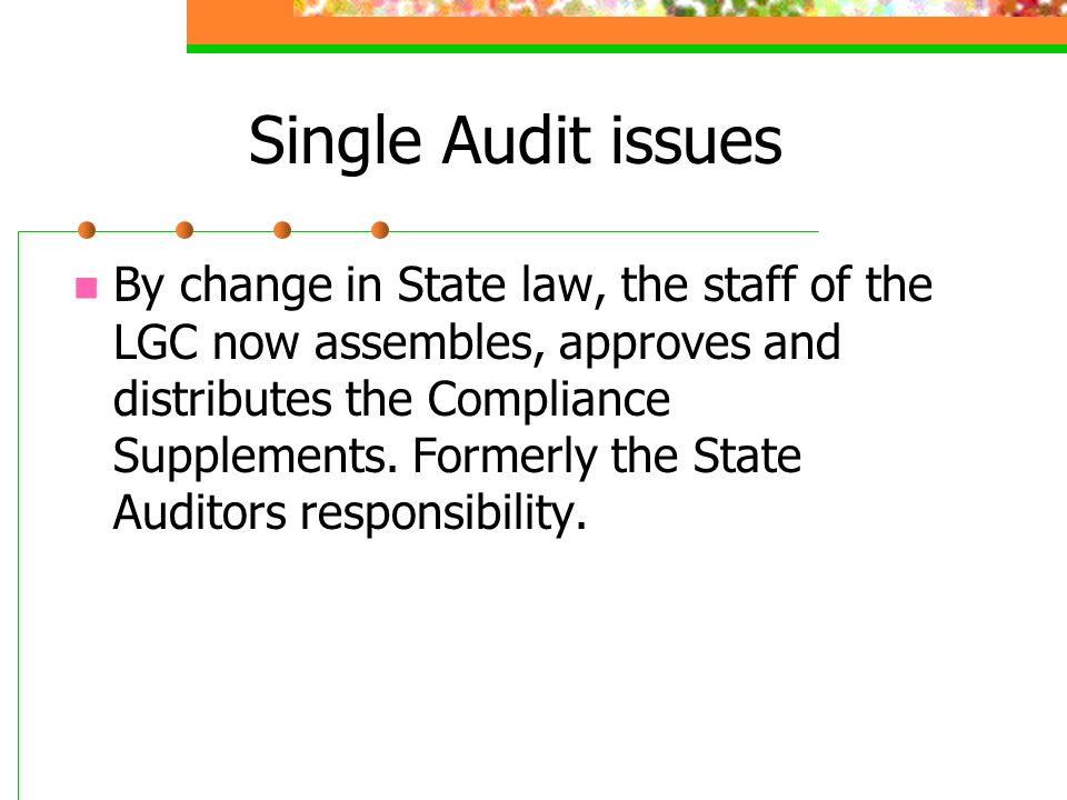 Single Audit issues By change in State law, the staff of the LGC now assembles, approves and distributes the Compliance Supplements.