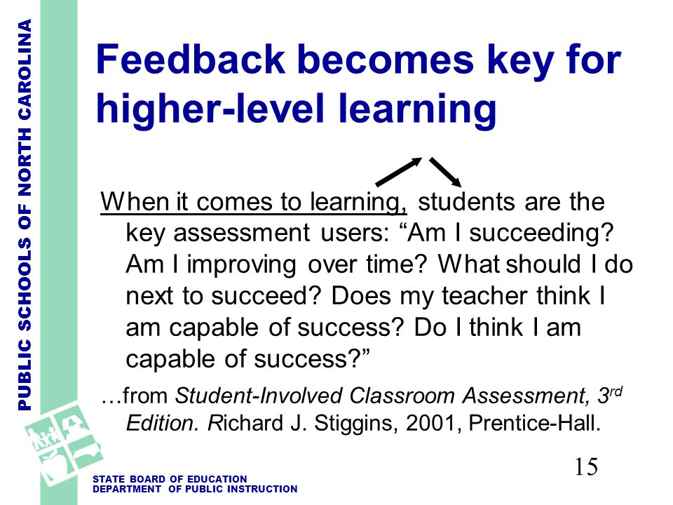 PUBLIC SCHOOLS OF NORTH CAROLINA STATE BOARD OF EDUCATION DEPARTMENT OF PUBLIC INSTRUCTION 15 Feedback becomes key for higher-level learning When it comes to learning, students are the key assessment users: Am I succeeding.