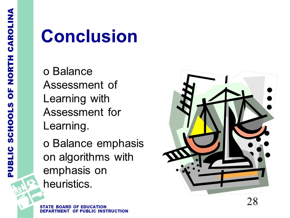 PUBLIC SCHOOLS OF NORTH CAROLINA STATE BOARD OF EDUCATION DEPARTMENT OF PUBLIC INSTRUCTION 28 Conclusion o Balance Assessment of Learning with Assessment for Learning.