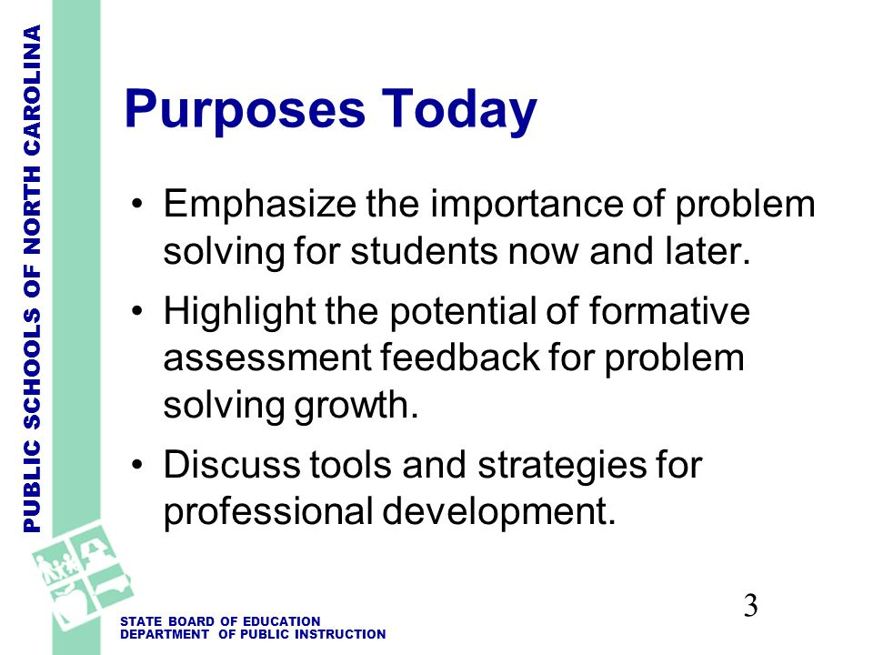 PUBLIC SCHOOLS OF NORTH CAROLINA STATE BOARD OF EDUCATION DEPARTMENT OF PUBLIC INSTRUCTION 3 Purposes Today Emphasize the importance of problem solving for students now and later.