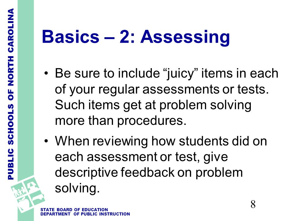 PUBLIC SCHOOLS OF NORTH CAROLINA STATE BOARD OF EDUCATION DEPARTMENT OF PUBLIC INSTRUCTION 8 Basics – 2: Assessing Be sure to include juicy items in each of your regular assessments or tests.
