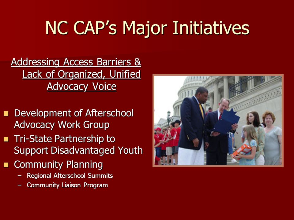 NC CAPs Major Initiatives Addressing Access Barriers & Lack of Organized, Unified Advocacy Voice Development of Afterschool Advocacy Work Group Development of Afterschool Advocacy Work Group Tri-State Partnership to Support Disadvantaged Youth Tri-State Partnership to Support Disadvantaged Youth Community Planning Community Planning –Regional Afterschool Summits –Community Liaison Program