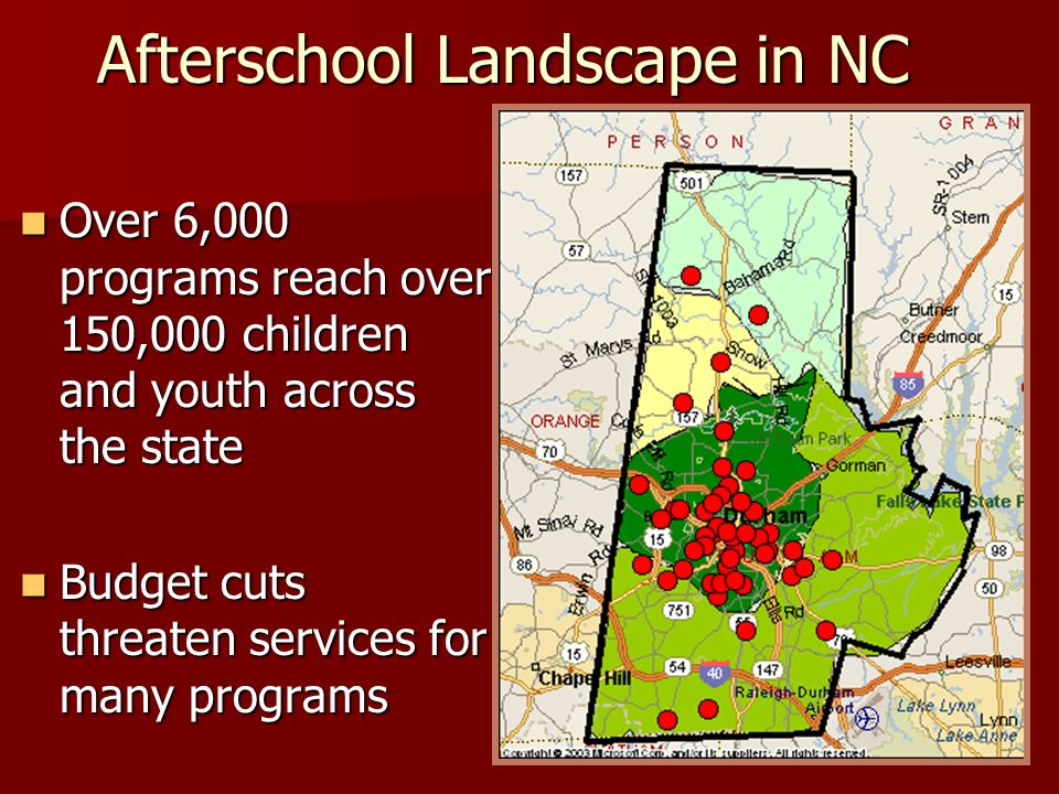 Afterschool Landscape in NC Over 6,000 programs reach over 150,000 children and youth across the state Over 6,000 programs reach over 150,000 children and youth across the state Budget cuts threaten services for many programs Budget cuts threaten services for many programs