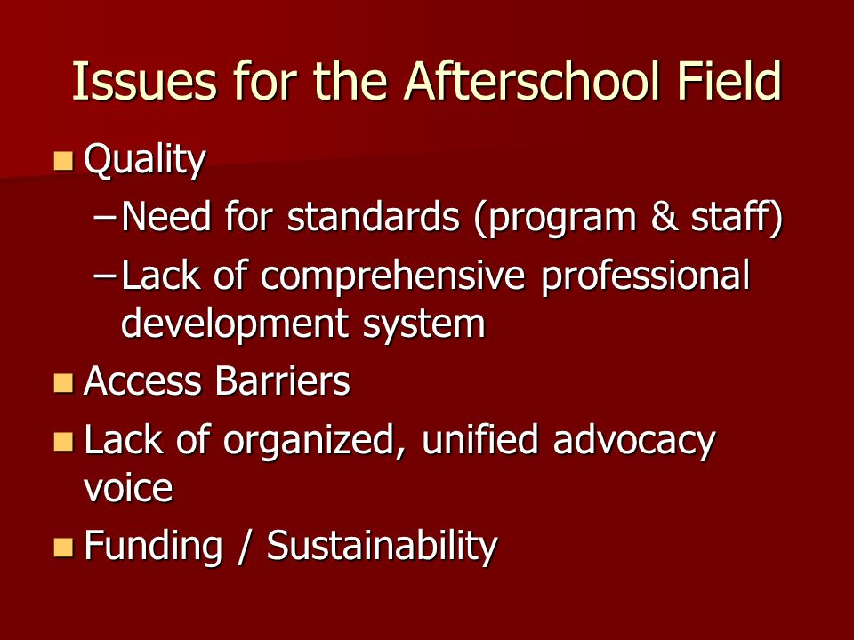 Issues for the Afterschool Field Quality Quality –Need for standards (program & staff) –Lack of comprehensive professional development system Access Barriers Access Barriers Lack of organized, unified advocacy voice Lack of organized, unified advocacy voice Funding / Sustainability Funding / Sustainability