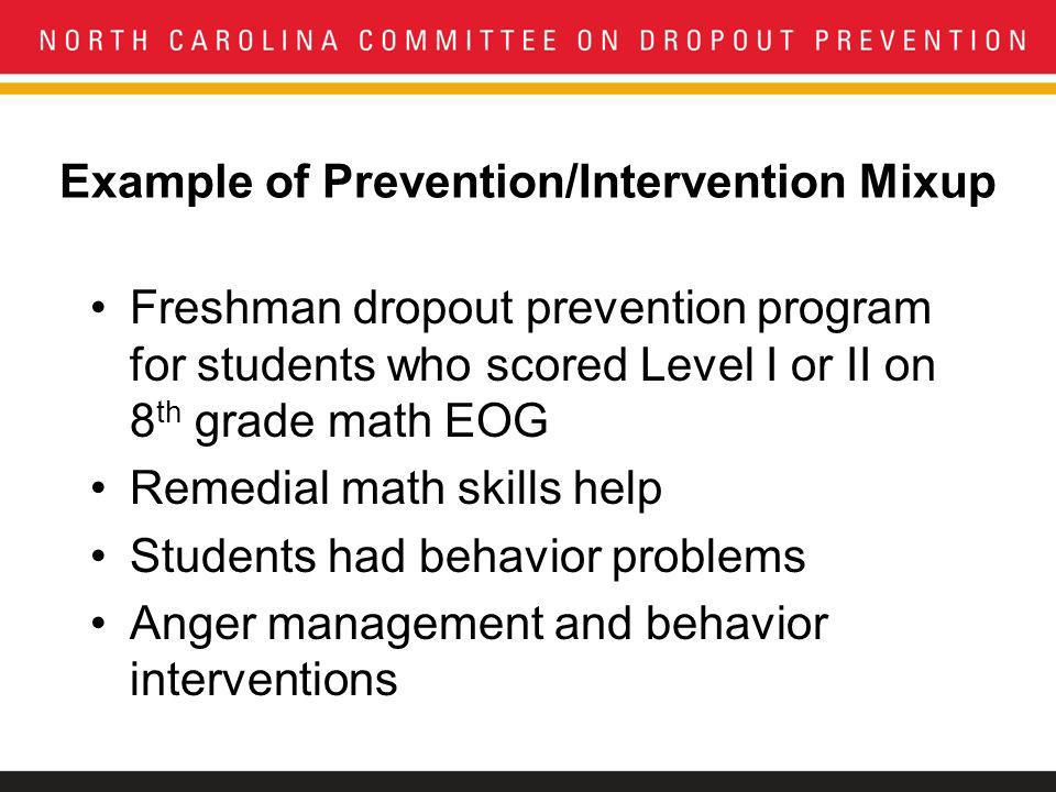 Example of Prevention/Intervention Mixup Freshman dropout prevention program for students who scored Level I or II on 8 th grade math EOG Remedial math skills help Students had behavior problems Anger management and behavior interventions