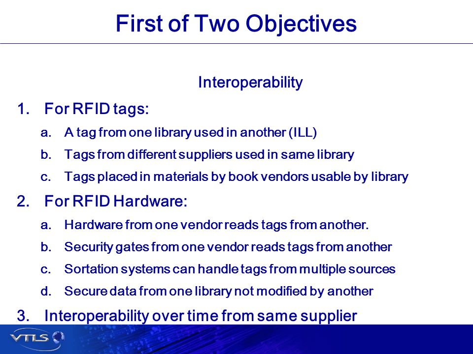 Visionary Technology in Library Solutions First of Two Objectives Interoperability 1.For RFID tags: a.A tag from one library used in another (ILL) b.Tags from different suppliers used in same library c.Tags placed in materials by book vendors usable by library 2.For RFID Hardware: a.Hardware from one vendor reads tags from another.