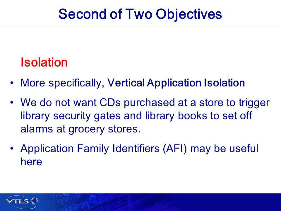 Visionary Technology in Library Solutions Second of Two Objectives Isolation More specifically, Vertical Application Isolation We do not want CDs purchased at a store to trigger library security gates and library books to set off alarms at grocery stores.