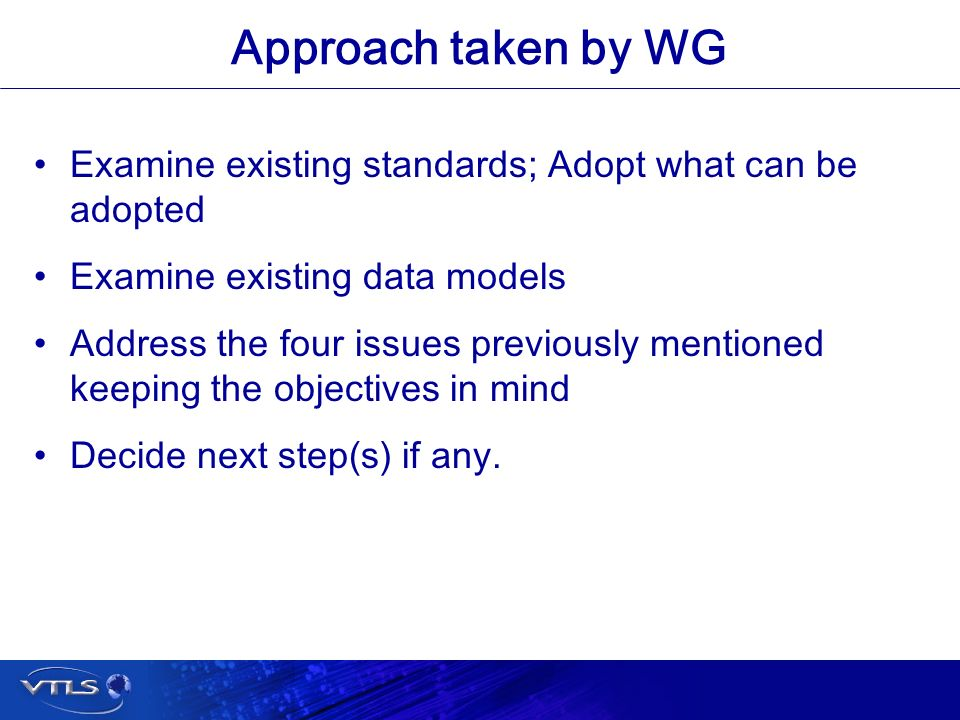 Visionary Technology in Library Solutions Approach taken by WG Examine existing standards; Adopt what can be adopted Examine existing data models Address the four issues previously mentioned keeping the objectives in mind Decide next step(s) if any.