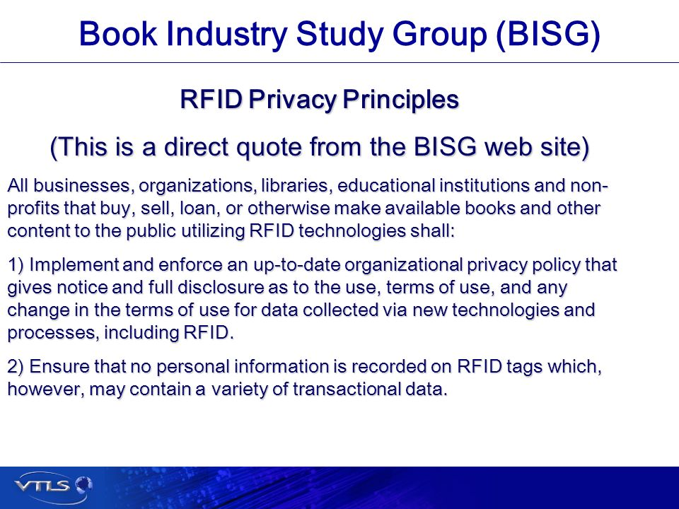 Visionary Technology in Library Solutions Book Industry Study Group (BISG) RFID Privacy Principles (This is a direct quote from the BISG web site) All businesses, organizations, libraries, educational institutions and non- profits that buy, sell, loan, or otherwise make available books and other content to the public utilizing RFID technologies shall: 1) Implement and enforce an up-to-date organizational privacy policy that gives notice and full disclosure as to the use, terms of use, and any change in the terms of use for data collected via new technologies and processes, including RFID.
