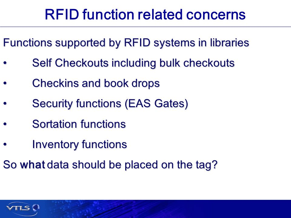 Visionary Technology in Library Solutions RFID function related concerns Functions supported by RFID systems in libraries Self Checkouts including bulk checkoutsSelf Checkouts including bulk checkouts Checkins and book dropsCheckins and book drops Security functions (EAS Gates)Security functions (EAS Gates) Sortation functionsSortation functions Inventory functionsInventory functions So what data should be placed on the tag