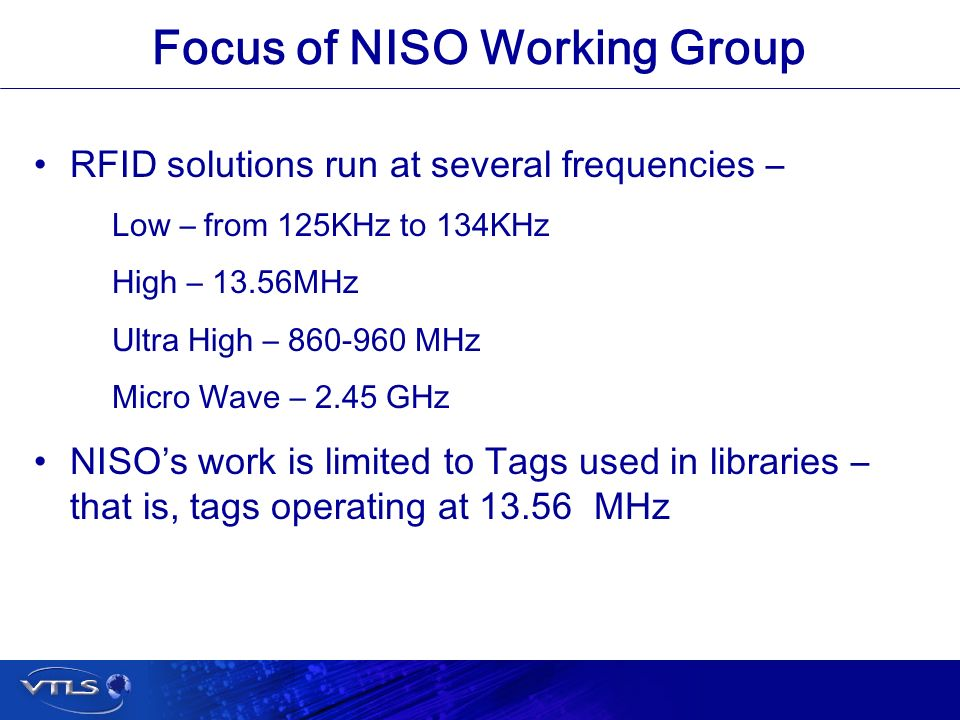 Visionary Technology in Library Solutions Focus of NISO Working Group RFID solutions run at several frequencies – Low – from 125KHz to 134KHz High – 13.56MHz Ultra High – 860-960 MHz Micro Wave – 2.45 GHz NISOs work is limited to Tags used in libraries – that is, tags operating at 13.56 MHz
