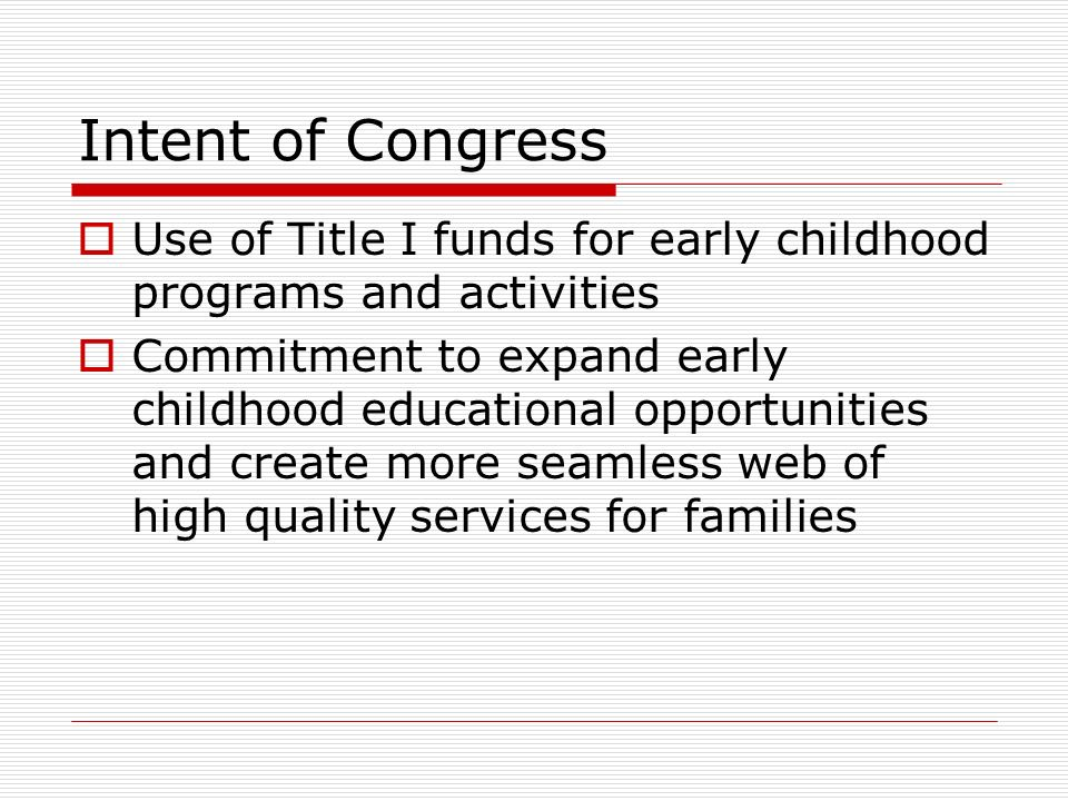 Intent of Congress Use of Title I funds for early childhood programs and activities Commitment to expand early childhood educational opportunities and create more seamless web of high quality services for families