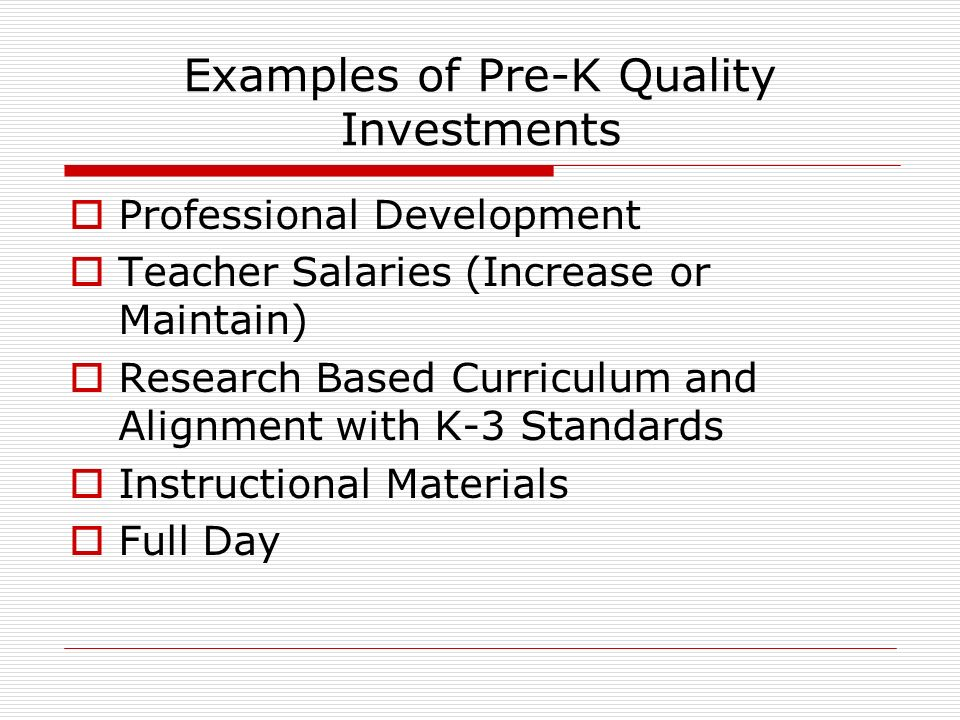 Examples of Pre-K Quality Investments Professional Development Teacher Salaries (Increase or Maintain) Research Based Curriculum and Alignment with K-3 Standards Instructional Materials Full Day