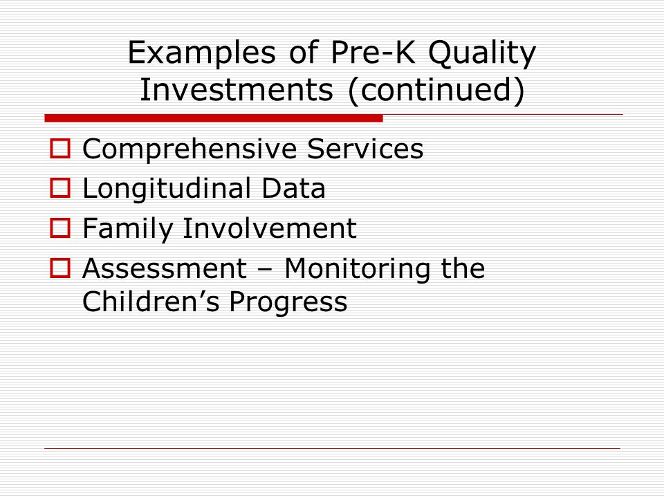 Examples of Pre-K Quality Investments (continued) Comprehensive Services Longitudinal Data Family Involvement Assessment – Monitoring the Childrens Progress