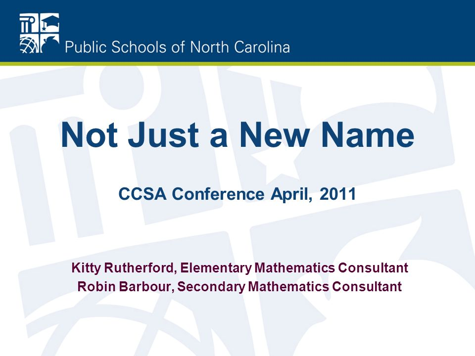 Kitty Rutherford, Elementary Mathematics Consultant Robin Barbour, Secondary Mathematics Consultant Not Just a New Name CCSA Conference April, 2011