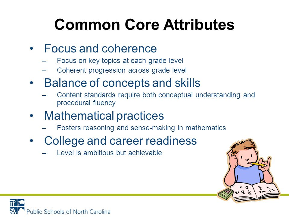 Common Core Attributes Focus and coherence –Focus on key topics at each grade level –Coherent progression across grade level Balance of concepts and skills –Content standards require both conceptual understanding and procedural fluency Mathematical practices –Fosters reasoning and sense-making in mathematics College and career readiness –Level is ambitious but achievable