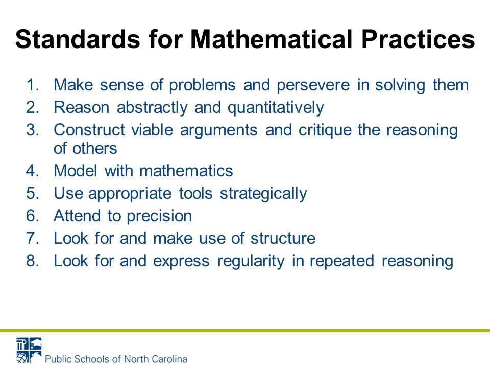 1.Make sense of problems and persevere in solving them 2.Reason abstractly and quantitatively 3.Construct viable arguments and critique the reasoning of others 4.Model with mathematics 5.Use appropriate tools strategically 6.Attend to precision 7.Look for and make use of structure 8.Look for and express regularity in repeated reasoning Standards for Mathematical Practices