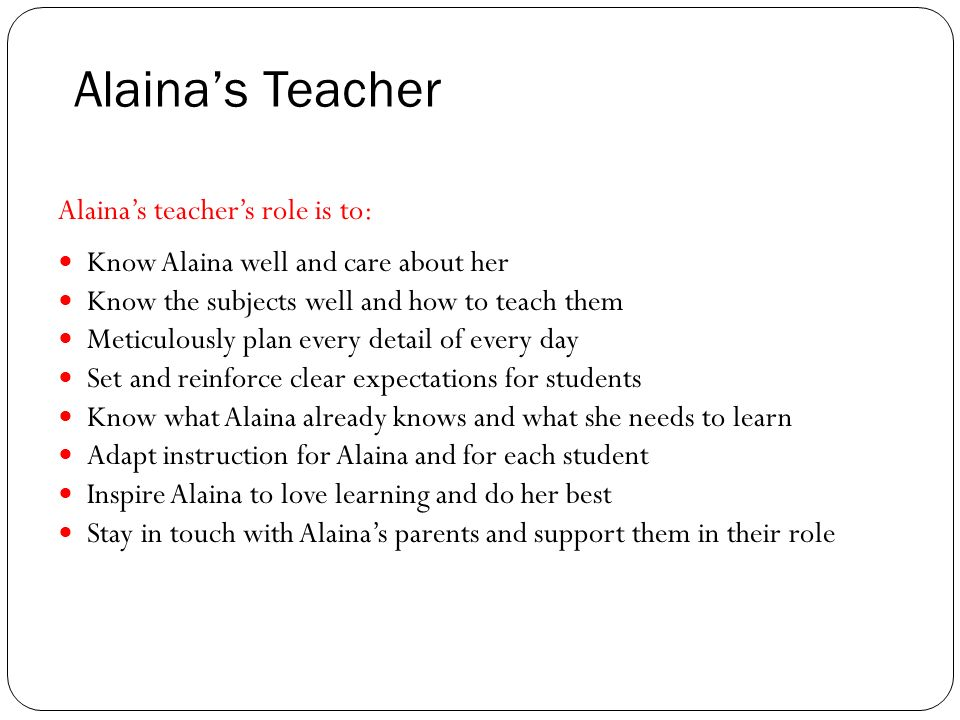 Alainas Teacher Alainas teachers role is to: Know Alaina well and care about her Know the subjects well and how to teach them Meticulously plan every detail of every day Set and reinforce clear expectations for students Know what Alaina already knows and what she needs to learn Adapt instruction for Alaina and for each student Inspire Alaina to love learning and do her best Stay in touch with Alainas parents and support them in their role
