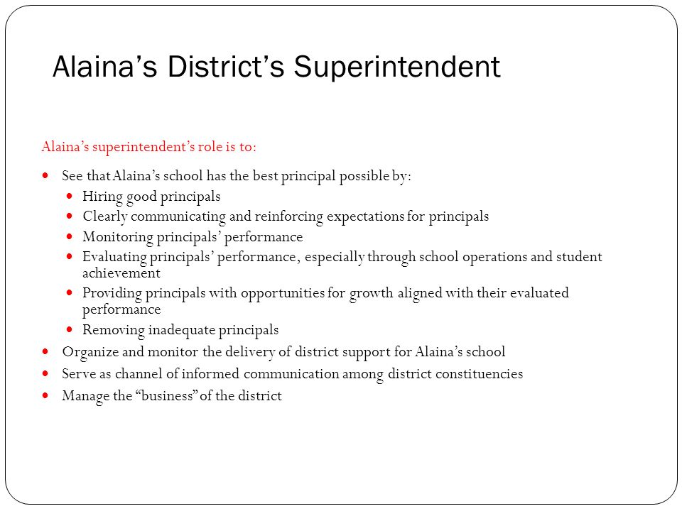 Alainas Districts Superintendent Alainas superintendents role is to: See that Alainas school has the best principal possible by: Hiring good principals Clearly communicating and reinforcing expectations for principals Monitoring principals performance Evaluating principals performance, especially through school operations and student achievement Providing principals with opportunities for growth aligned with their evaluated performance Removing inadequate principals Organize and monitor the delivery of district support for Alainas school Serve as channel of informed communication among district constituencies Manage the business of the district