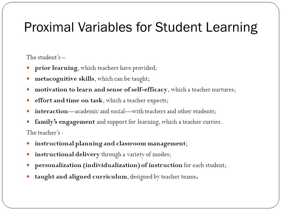 Proximal Variables for Student Learning The students – prior learning, which teachers have provided; metacognitive skills, which can be taught; motivation to learn and sense of self-efficacy, which a teacher nurtures; effort and time on task, which a teacher expects; interactionacademic and socialwith teachers and other students; familys engagement and support for learning, which a teacher curries.