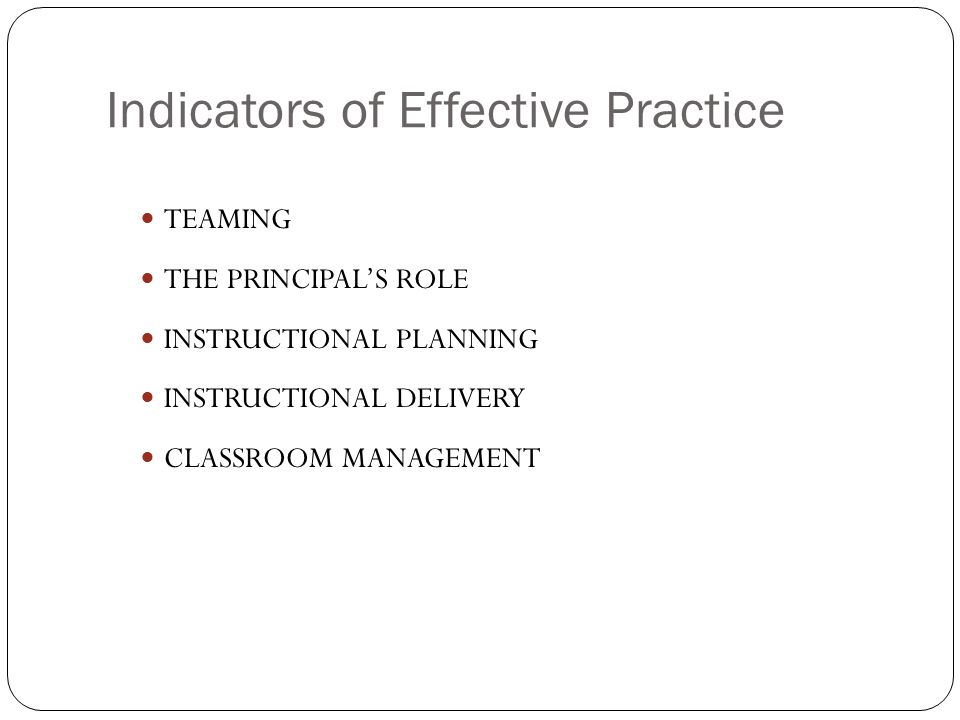 TEAMING THE PRINCIPALS ROLE INSTRUCTIONAL PLANNING INSTRUCTIONAL DELIVERY CLASSROOM MANAGEMENT Indicators of Effective Practice