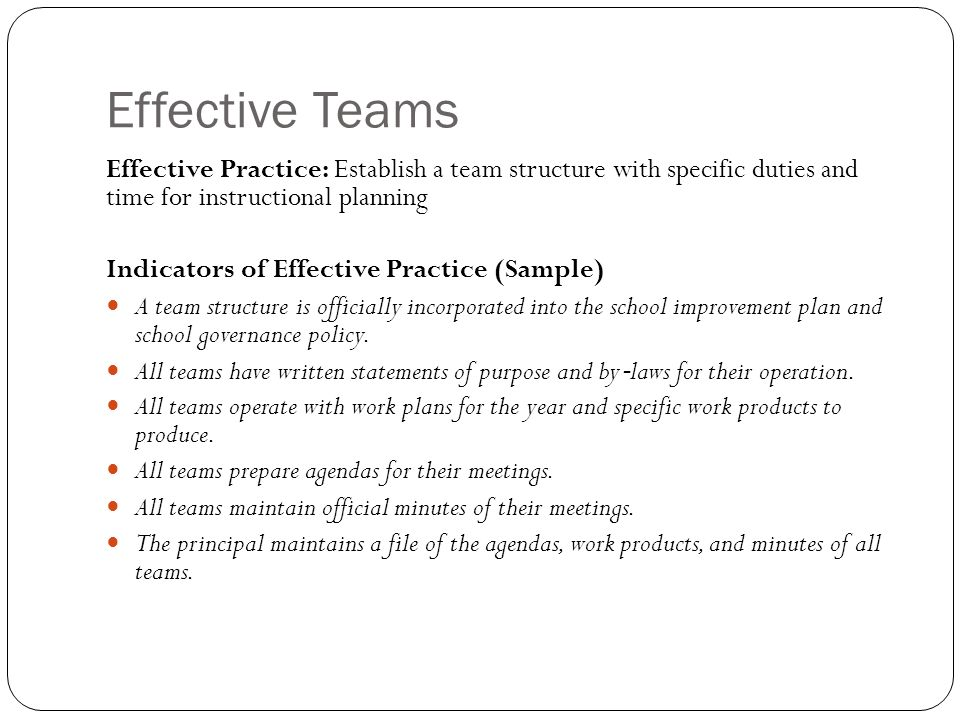 Effective Teams Effective Practice: Establish a team structure with specific duties and time for instructional planning Indicators of Effective Practice (Sample) A team structure is officially incorporated into the school improvement plan and school governance policy.