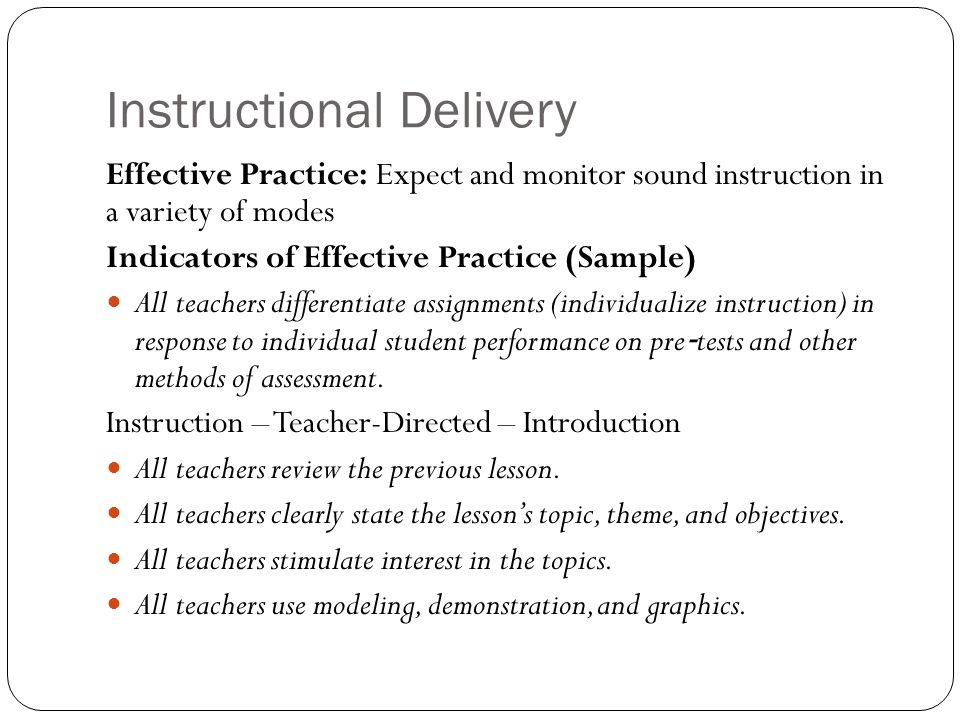 Instructional Delivery Effective Practice: Expect and monitor sound instruction in a variety of modes Indicators of Effective Practice (Sample) All teachers differentiate assignments (individualize instruction) in response to individual student performance on pre tests and other methods of assessment.