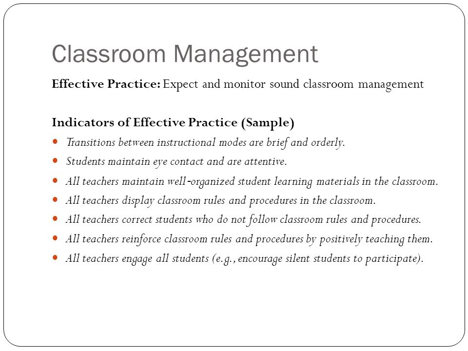 Classroom Management Effective Practice: Expect and monitor sound classroom management Indicators of Effective Practice (Sample) Transitions between instructional modes are brief and orderly.