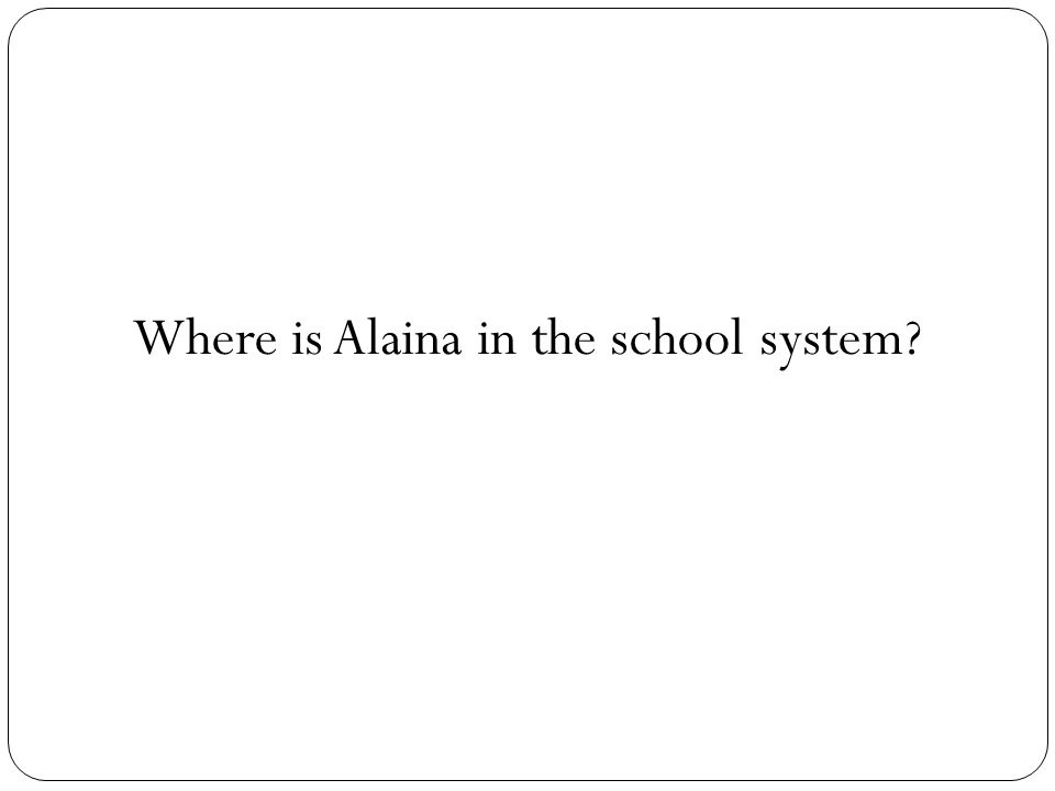Where is Alaina in the school system