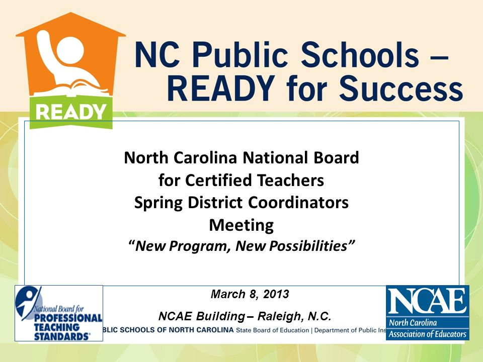 North Carolina National Board for Certified Teachers Spring District Coordinators MeetingNew Program, New Possibilities March 8, 2013 NCAE Building – Raleigh, N.C.