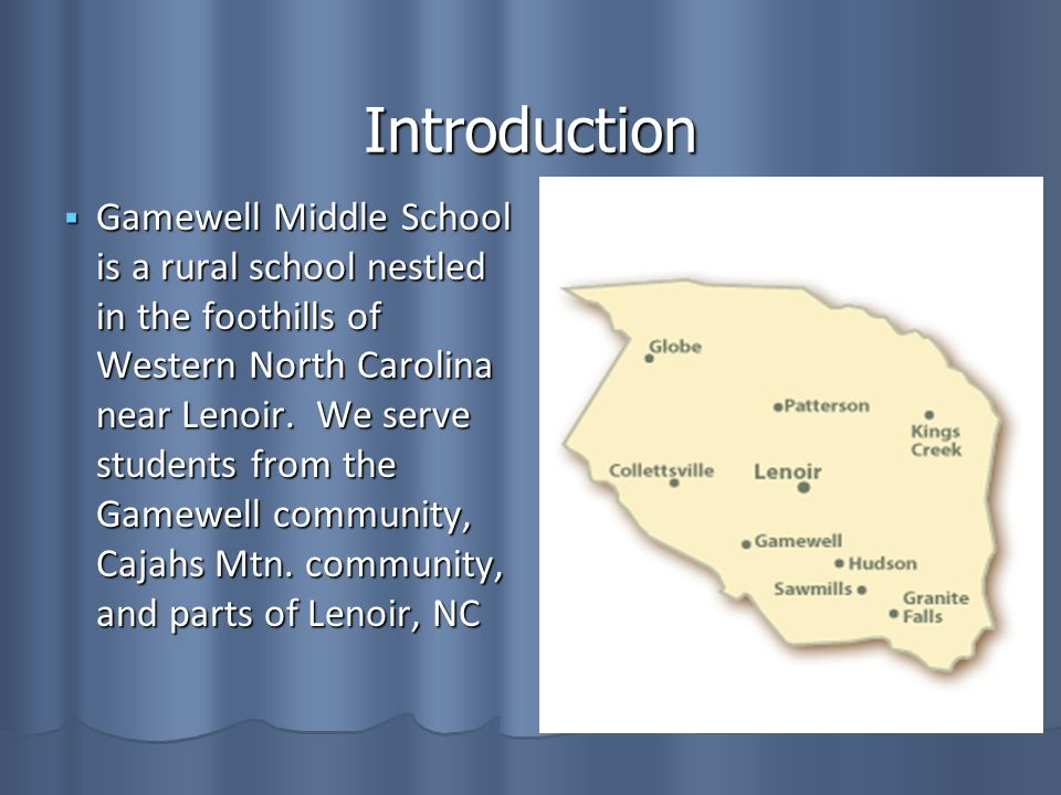 Introduction Gamewell Middle School is a rural school nestled in the foothills of Western North Carolina near Lenoir.