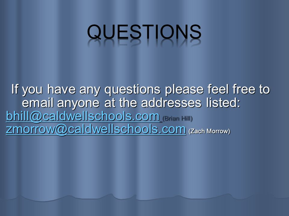 If you have any questions please feel free to email anyone at the addresses listed: bhill@caldwellschools.combhill@caldwellschools.com (Brian Hill) bhill@caldwellschools.com zmorrow@caldwellschools.comzmorrow@caldwellschools.com (Zach Morrow) zmorrow@caldwellschools.com