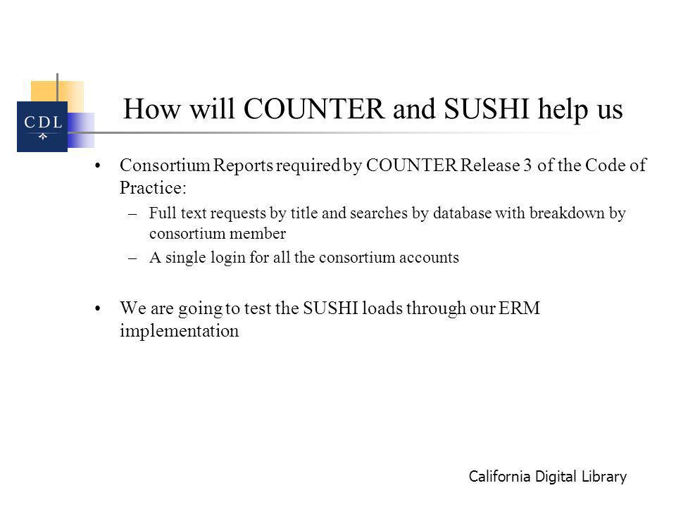 California Digital Library How will COUNTER and SUSHI help us Consortium Reports required by COUNTER Release 3 of the Code of Practice: –Full text requests by title and searches by database with breakdown by consortium member –A single login for all the consortium accounts We are going to test the SUSHI loads through our ERM implementation
