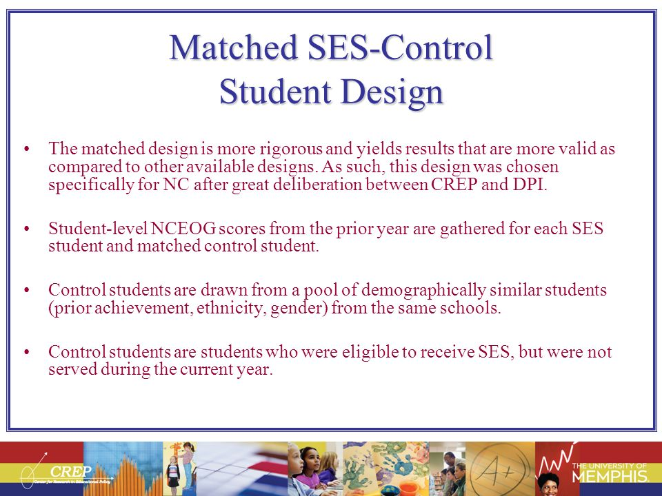 Matched SES-Control Student Design The matched design is more rigorous and yields results that are more valid as compared to other available designs.