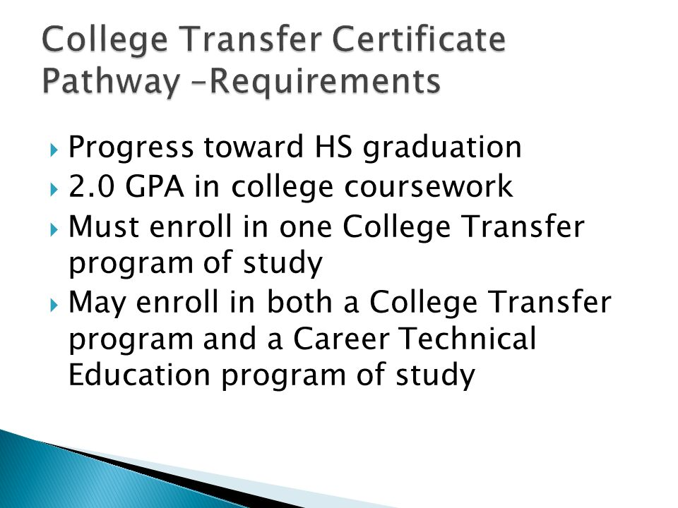 Progress toward HS graduation 2.0 GPA in college coursework Must enroll in one College Transfer program of study May enroll in both a College Transfer program and a Career Technical Education program of study