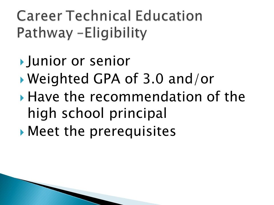 Junior or senior Weighted GPA of 3.0 and/or Have the recommendation of the high school principal Meet the prerequisites